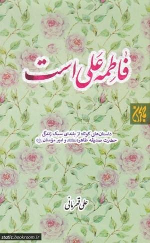 فاطمه علی است: داستان هایی کوتاه از بلندای سبک زندگی حضرت صدیقه طاهره (س) و امیرمومنان (ع)